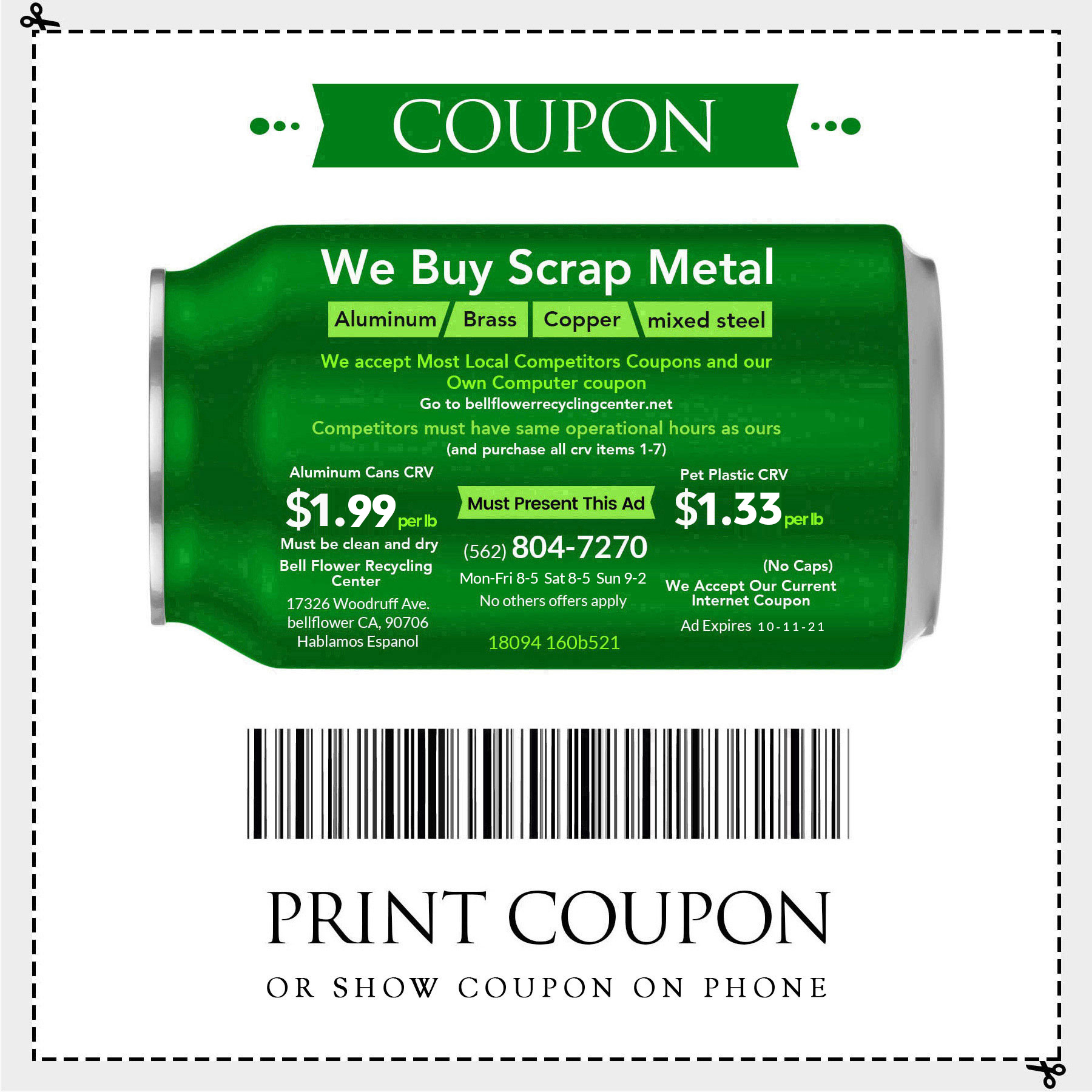 We buy scrap metal Aluminum, Brass, Copper, Mixed steel. We accept most local competitors coupons and our own computer coupon. Competitors must have same operational hours as ours (and purchase all crv items 1-7). One Must present this add. Aluminum Cans CRV $1.99.00 per lb and Pet Plastic CRV $1.33 per lb.